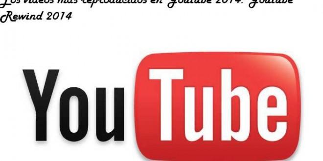 Los vídeos más vistos en Youtube 2014. Youtube Rewind 2014