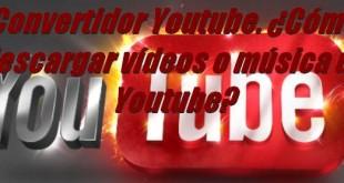 Convertidor Youtube. ¿Cómo descargar vídeos y música de Youtube?